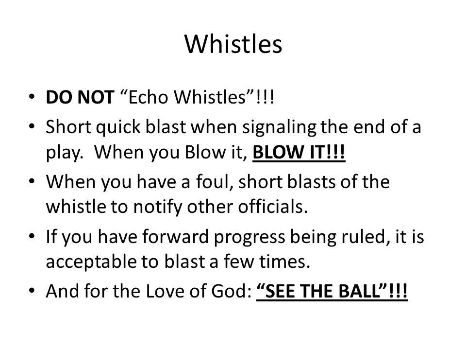 Whistles DO NOT Echo Whistles !!. Short quick blast when signaling the end of a play.