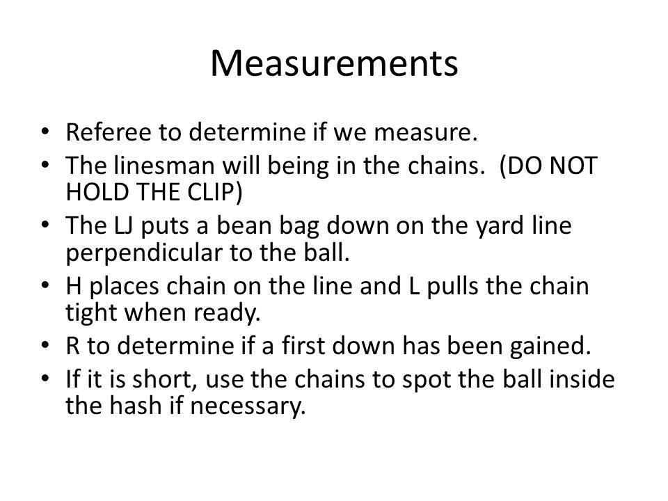 Measurements Referee to determine if we measure. The linesman will being in the chains.