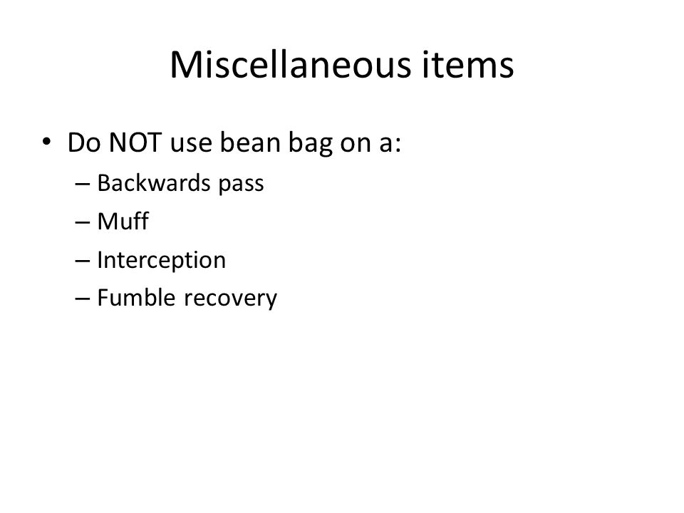 Miscellaneous items Do NOT use bean bag on a: – Backwards pass – Muff – Interception – Fumble recovery