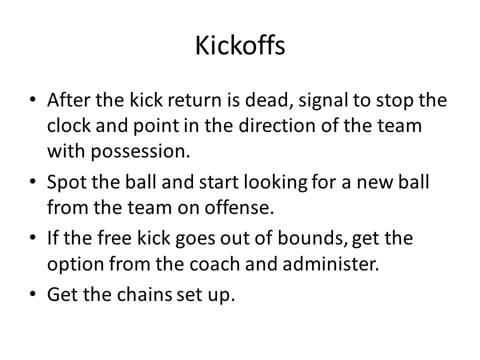 Kickoffs After the kick return is dead, signal to stop the clock and point in the direction of the team with possession.