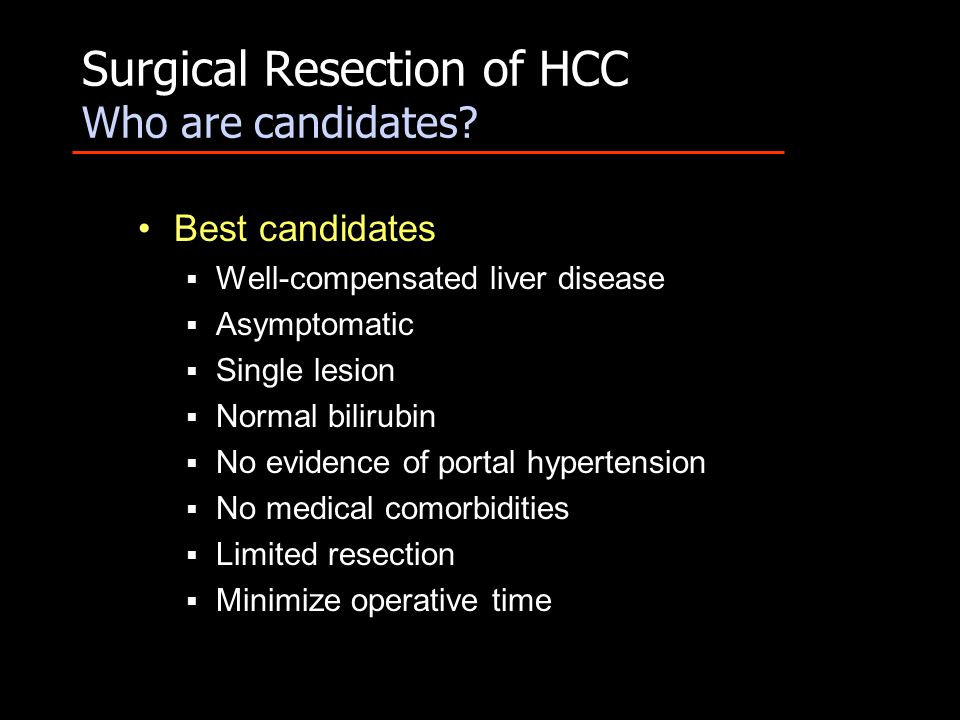 Surgical Resection of HCC Who are candidates? Best candidates  Well-compensated liver disease  Asymptomatic  Single lesion  Normal bilirubin  No