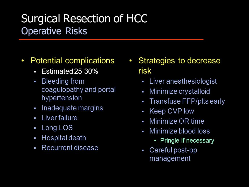 Surgical Resection of HCC Operative Risks Potential complications  Estimated 25-30%  Bleeding from coagulopathy and portal hypertension  Inadequate margins  Liver failure  Long LOS  Hospital death  Recurrent disease Strategies to decrease risk  Liver anesthesiologist  Minimize crystalloid  Transfuse FFP/plts early  Keep CVP low  Minimize OR time  Minimize blood loss Pringle if necessary  Careful post-op management