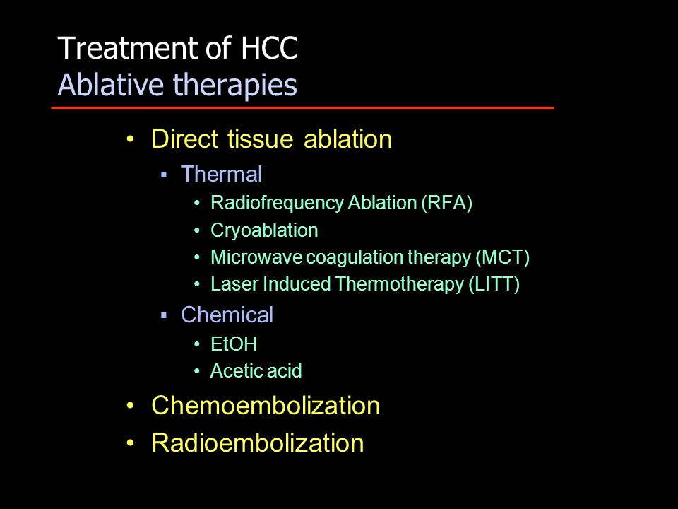 Treatment of HCC Ablative therapies Direct tissue ablation  Thermal Radiofrequency Ablation (RFA) Cryoablation Microwave coagulation therapy (MCT) Laser Induced Thermotherapy (LITT)  Chemical EtOH Acetic acid Chemoembolization Radioembolization