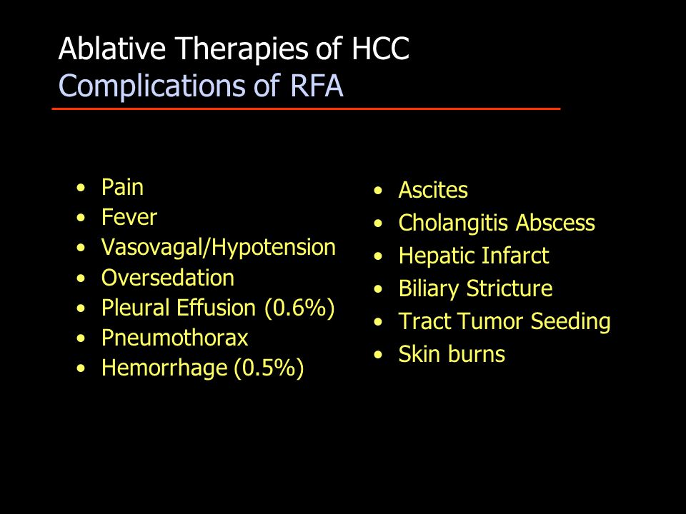 Ablative Therapies of HCC Complications of RFA Pain Fever Vasovagal/Hypotension Oversedation Pleural Effusion (0.6%) Pneumothorax Hemorrhage (0.5%) Ascites Cholangitis Abscess Hepatic Infarct Biliary Stricture Tract Tumor Seeding Skin burns
