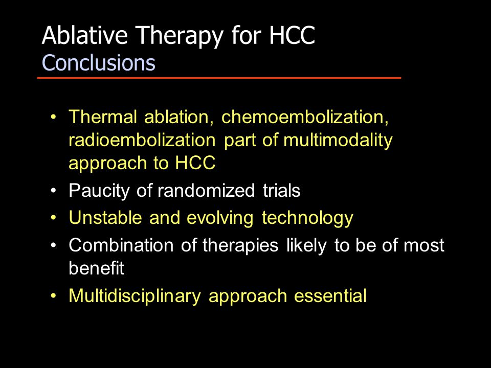 Ablative Therapy for HCC Conclusions Thermal ablation, chemoembolization, radioembolization part of multimodality approach to HCC Paucity of randomize