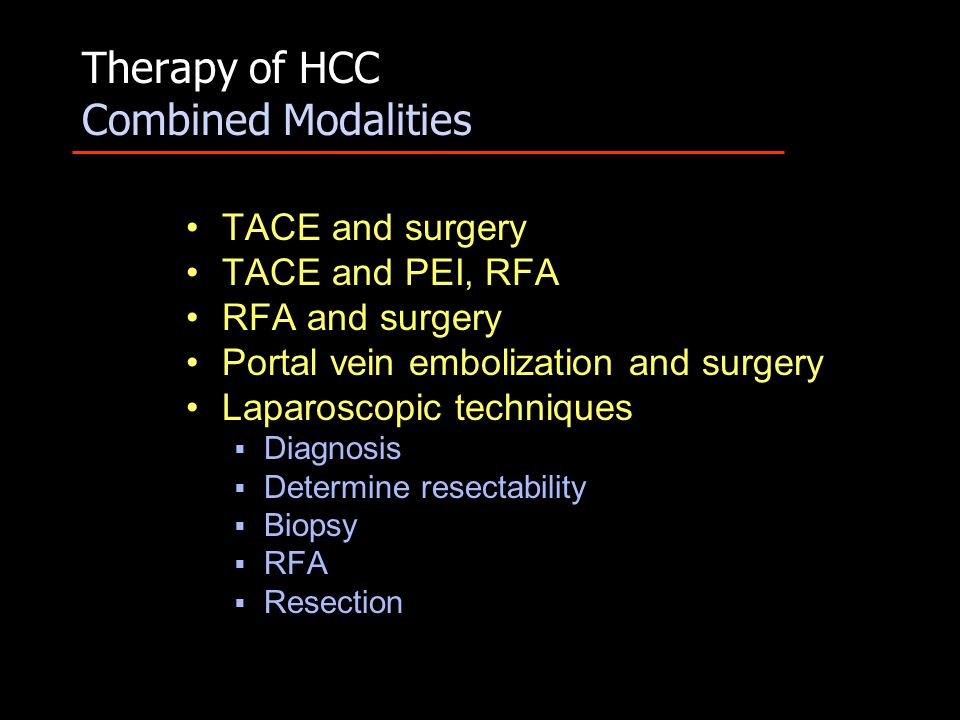 Therapy of HCC Combined Modalities TACE and surgery TACE and PEI, RFA RFA and surgery Portal vein embolization and surgery Laparoscopic techniques  Diagnosis  Determine resectability  Biopsy  RFA  Resection
