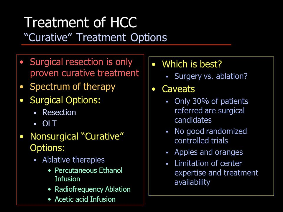 Treatment of HCC Curative Treatment Options Surgical resection is only proven curative treatment Spectrum of therapy Surgical Options:  Resection  OLT Nonsurgical Curative Options:  Ablative therapies Percutaneous Ethanol Infusion Radiofrequency Ablation Acetic acid Infusion Which is best.