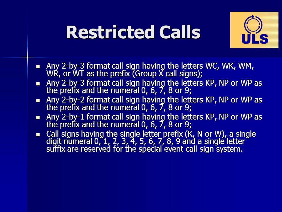 Restricted Calls Any 2-by-3 format call sign having the letters WC, WK, WM, WR, or WT as the prefix (Group X call signs); Any 2-by-3 format call sign having the letters WC, WK, WM, WR, or WT as the prefix (Group X call signs); Any 2-by-3 format call sign having the letters KP, NP or WP as the prefix and the numeral 0, 6, 7, 8 or 9; Any 2-by-3 format call sign having the letters KP, NP or WP as the prefix and the numeral 0, 6, 7, 8 or 9; Any 2-by-2 format call sign having the letters KP, NP or WP as the prefix and the numeral 0, 6, 7, 8 or 9; Any 2-by-2 format call sign having the letters KP, NP or WP as the prefix and the numeral 0, 6, 7, 8 or 9; Any 2-by-1 format call sign having the letters KP, NP or WP as the prefix and the numeral 0, 6, 7, 8 or 9; Any 2-by-1 format call sign having the letters KP, NP or WP as the prefix and the numeral 0, 6, 7, 8 or 9; Call signs having the single letter prefix (K, N or W), a single digit numeral 0, 1, 2, 3, 4, 5, 6, 7, 8, 9 and a single letter suffix are reserved for the special event call sign system.