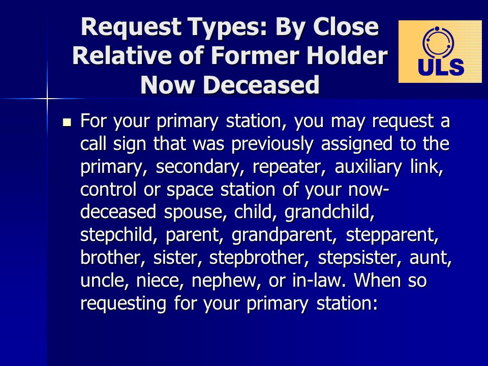 Request Types: By Close Relative of Former Holder Now Deceased For your primary station, you may request a call sign that was previously assigned to the primary, secondary, repeater, auxiliary link, control or space station of your now- deceased spouse, child, grandchild, stepchild, parent, grandparent, stepparent, brother, sister, stepbrother, stepsister, aunt, uncle, niece, nephew, or in-law.