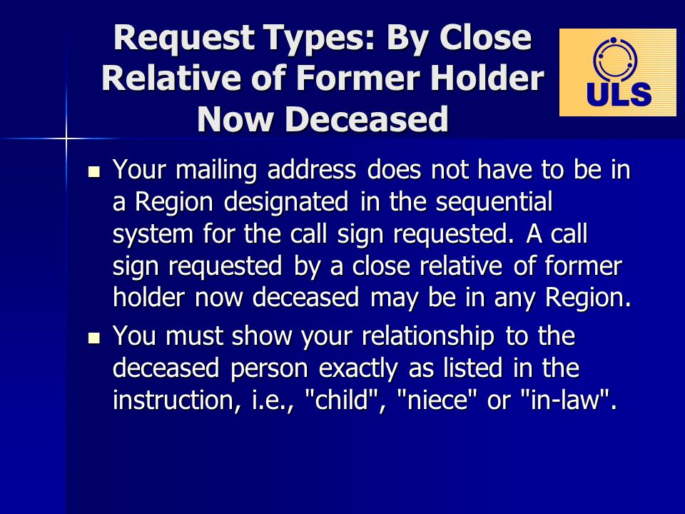 Request Types: By Close Relative of Former Holder Now Deceased Your mailing address does not have to be in a Region designated in the sequential system for the call sign requested.
