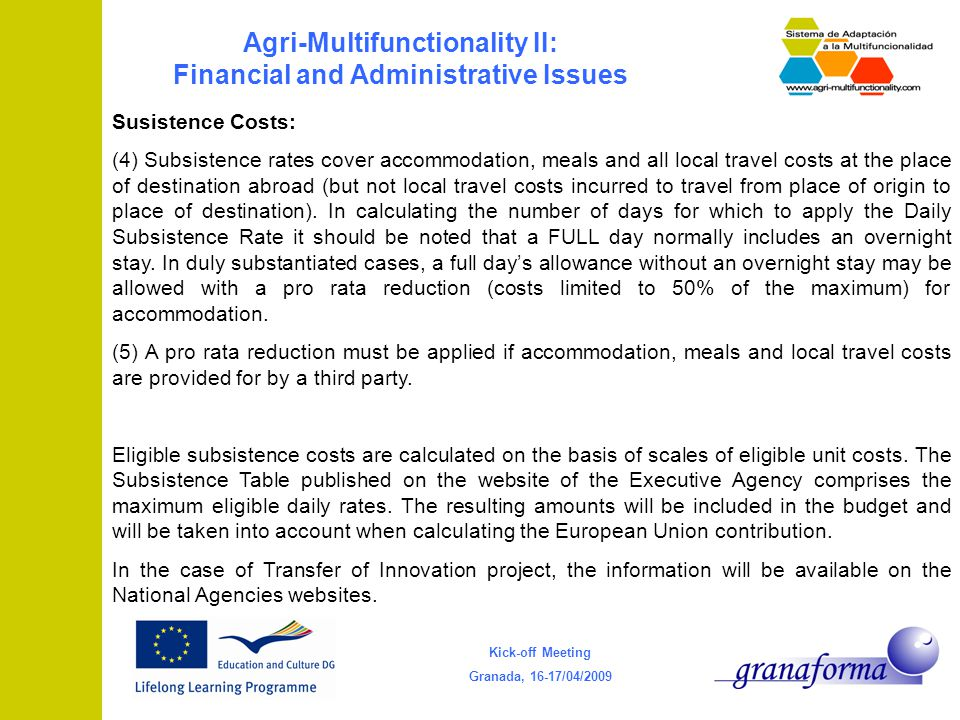 Kick-off Meeting Granada, 16-17/04/2009 Agri-Multifunctionality II: Financial and Administrative Issues Susistence Costs: (4) Subsistence rates cover accommodation, meals and all local travel costs at the place of destination abroad (but not local travel costs incurred to travel from place of origin to place of destination).
