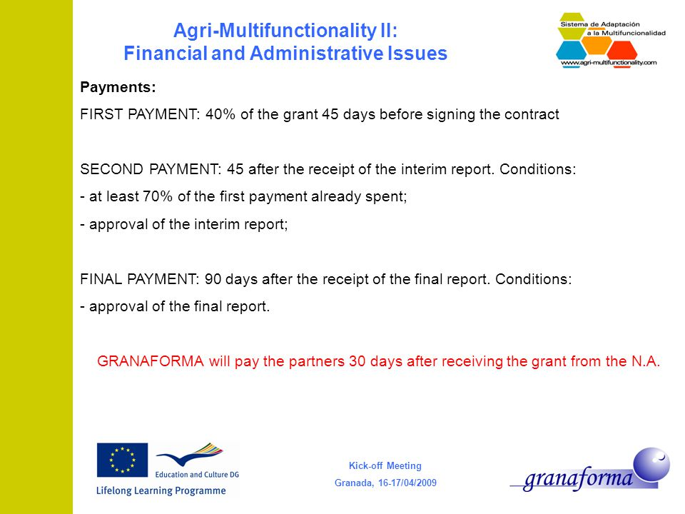 Kick-off Meeting Granada, 16-17/04/2009 Agri-Multifunctionality II: Financial and Administrative Issues Payments: FIRST PAYMENT: 40% of the grant 45 days before signing the contract SECOND PAYMENT: 45 after the receipt of the interim report.