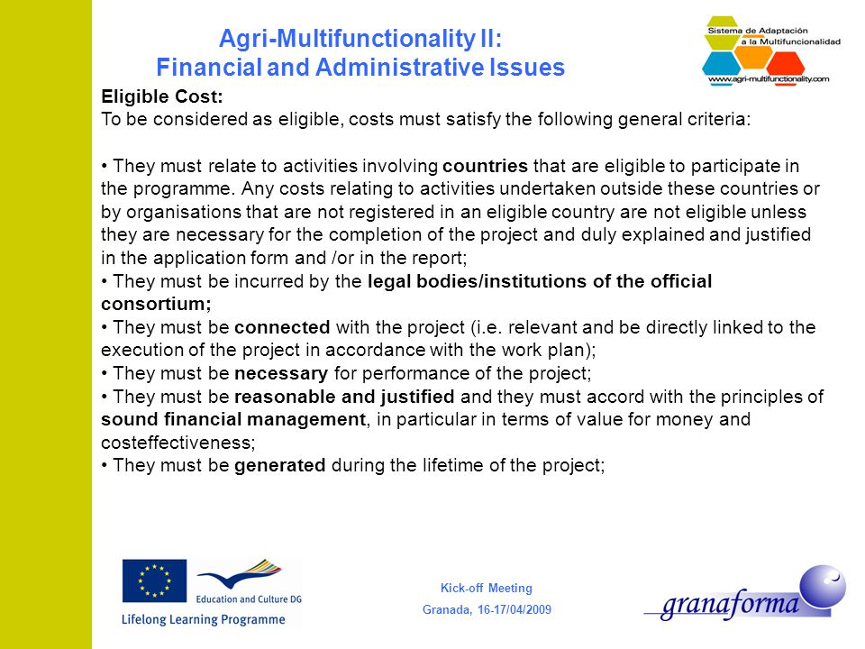 Kick-off Meeting Granada, 16-17/04/2009 Agri-Multifunctionality II: Financial and Administrative Issues Eligible Cost: To be considered as eligible, costs must satisfy the following general criteria: They must relate to activities involving countries that are eligible to participate in the programme.
