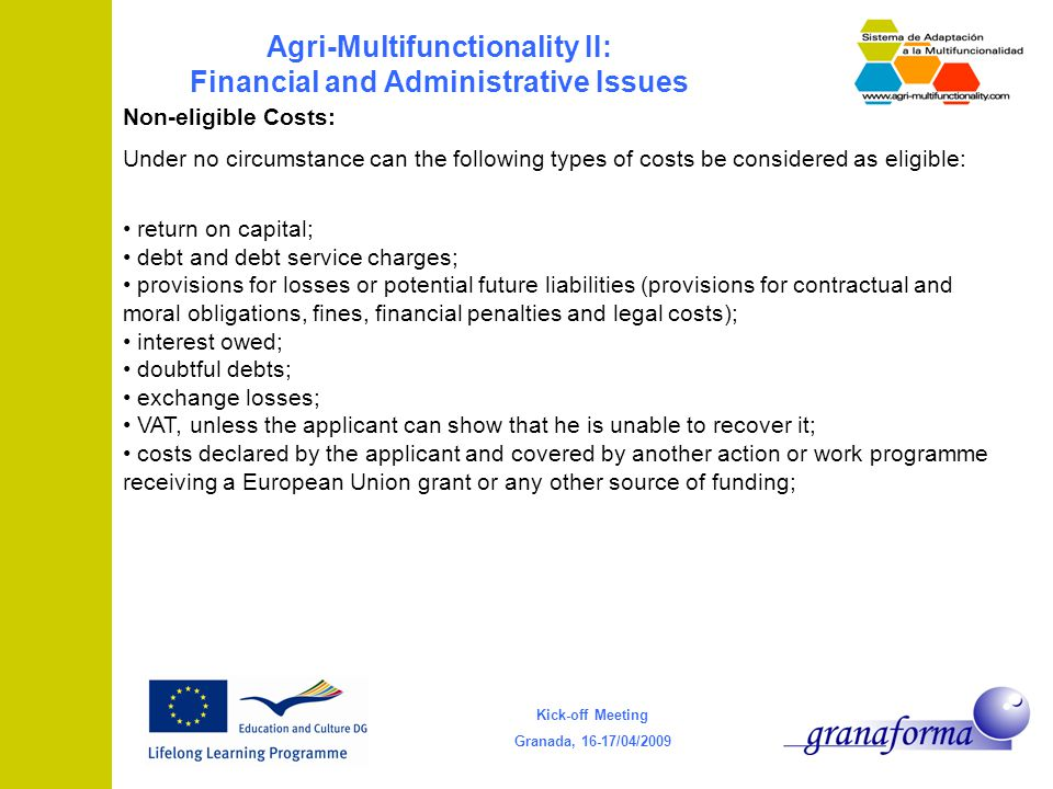 Kick-off Meeting Granada, 16-17/04/2009 Agri-Multifunctionality II: Financial and Administrative Issues Non-eligible Costs: Under no circumstance can the following types of costs be considered as eligible: return on capital; debt and debt service charges; provisions for losses or potential future liabilities (provisions for contractual and moral obligations, fines, financial penalties and legal costs); interest owed; doubtful debts; exchange losses; VAT, unless the applicant can show that he is unable to recover it; costs declared by the applicant and covered by another action or work programme receiving a European Union grant or any other source of funding;