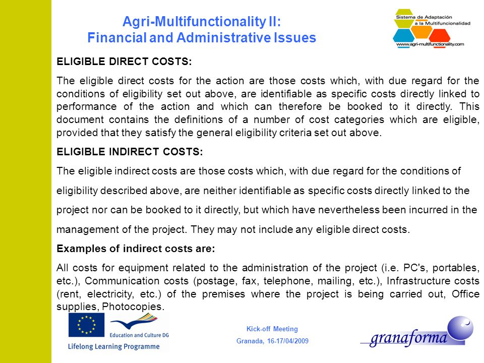 Kick-off Meeting Granada, 16-17/04/2009 Agri-Multifunctionality II: Financial and Administrative Issues ELIGIBLE DIRECT COSTS: The eligible direct costs for the action are those costs which, with due regard for the conditions of eligibility set out above, are identifiable as specific costs directly linked to performance of the action and which can therefore be booked to it directly.