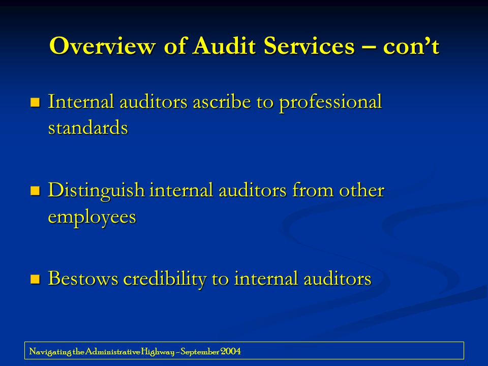 Navigating the Administrative Highway - September 2004 Overview of Audit Services – con't Internal auditors ascribe to professional standards Internal