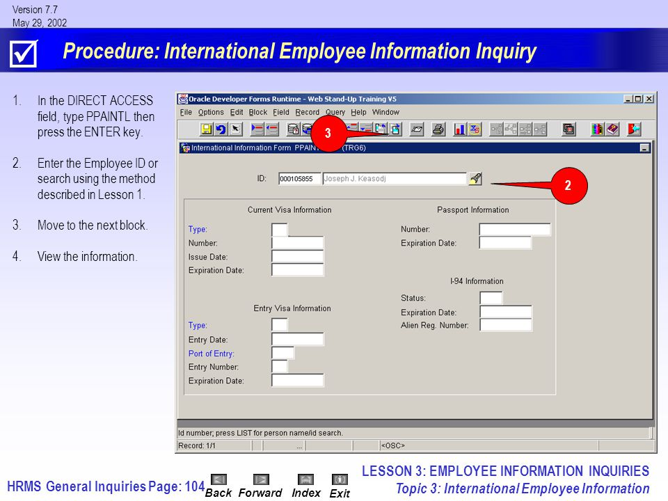 HRMS General InquiriesPage: 104 Version 7.7 May 29, 2002 BackForwardIndex Exit Procedure: International Employee Information Inquiry 1.In the DIRECT ACCESS field, type PPAINTL then press the ENTER key.