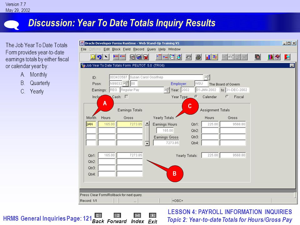 HRMS General InquiriesPage: 121 Version 7.7 May 29, 2002 BackForwardIndex Exit Discussion: Year To Date Totals Inquiry Results The Job Year To Date Totals Form provides year-to-date earnings totals by either fiscal or calendar year by: A.Monthly B.Quarterly C.Yearly  LESSON 4: PAYROLL INFORMATION INQUIRIES Topic 2: Year-to-date Totals for Hours/Gross Pay C B A