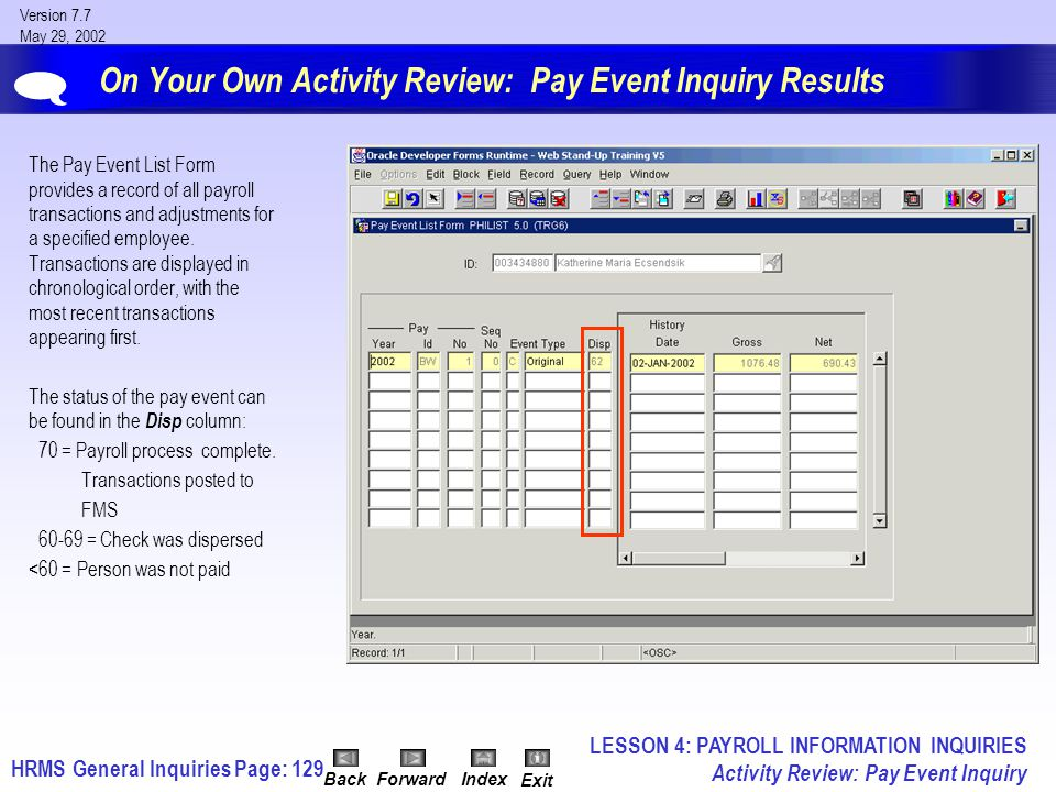 HRMS General InquiriesPage: 129 Version 7.7 May 29, 2002 BackForwardIndex Exit On Your Own Activity Review: Pay Event Inquiry Results The Pay Event List Form provides a record of all payroll transactions and adjustments for a specified employee.