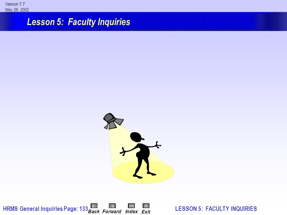 HRMS General InquiriesPage: 133 Version 7.7 May 29, 2002 BackForwardIndex Exit Lesson 5: Faculty Inquiries LESSON 5: FACULTY INQUIRIES