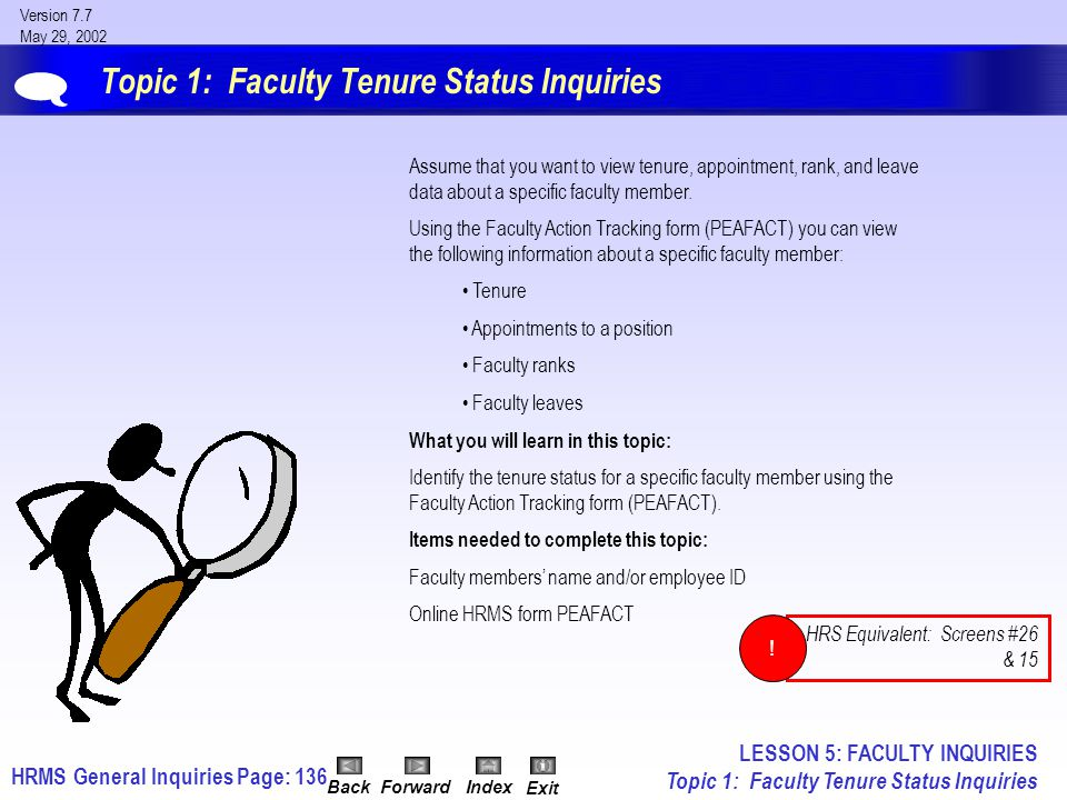 HRMS General InquiriesPage: 136 Version 7.7 May 29, 2002 BackForwardIndex Exit Topic 1: Faculty Tenure Status Inquiries Assume that you want to view tenure, appointment, rank, and leave data about a specific faculty member.