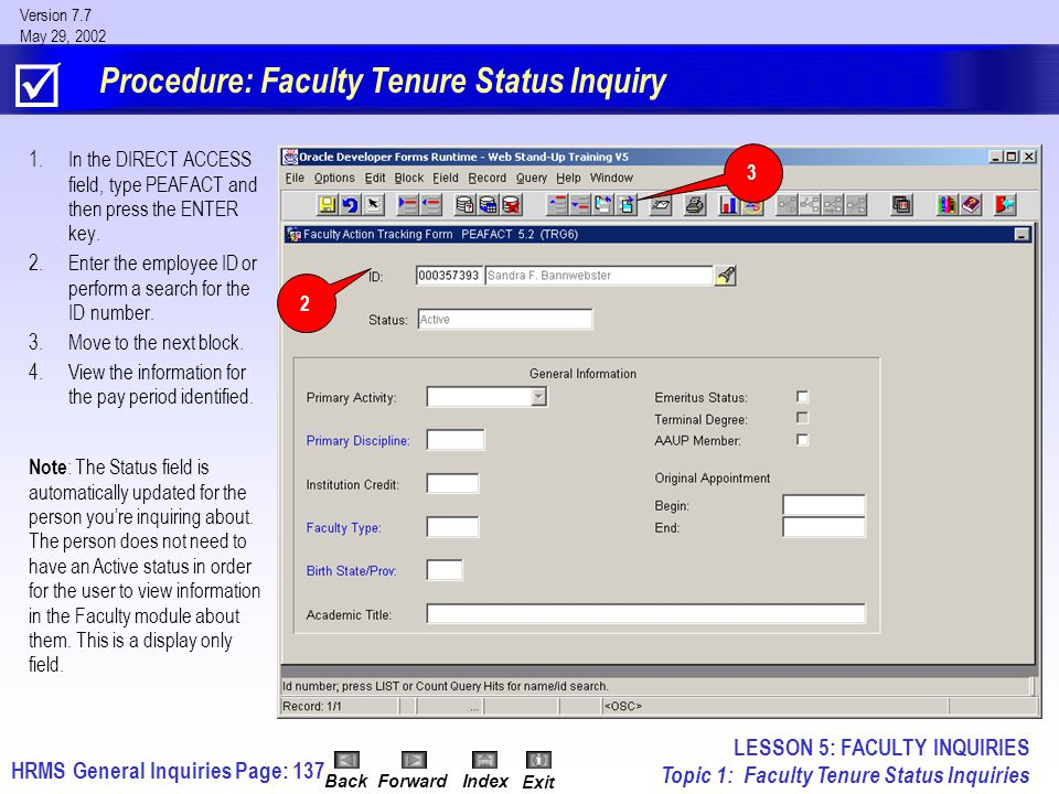 HRMS General InquiriesPage: 137 Version 7.7 May 29, 2002 BackForwardIndex Exit Procedure: Faculty Tenure Status Inquiry 1.In the DIRECT ACCESS field, type PEAFACT and then press the ENTER key.