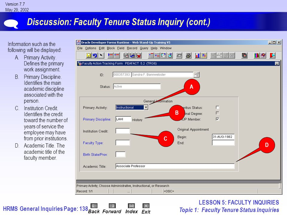 HRMS General InquiriesPage: 138 Version 7.7 May 29, 2002 BackForwardIndex Exit Discussion: Faculty Tenure Status Inquiry (cont.) Information such as the following will be displayed: A.Primary Activity.