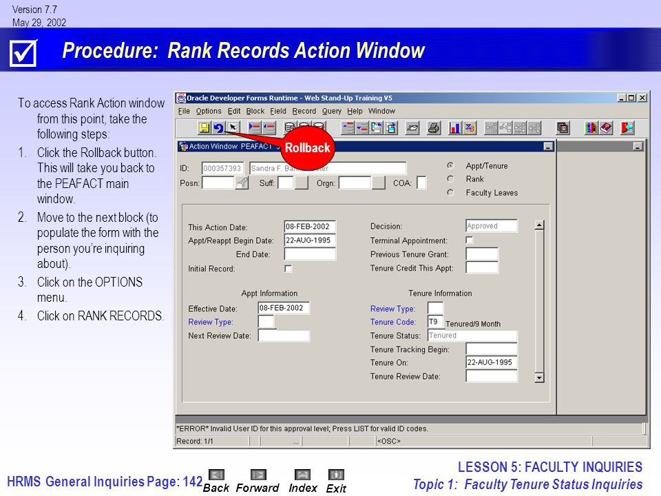 HRMS General InquiriesPage: 142 Version 7.7 May 29, 2002 BackForwardIndex Exit Procedure: Rank Records Action Window To access Rank Action window from this point, take the following steps: 1.Click the Rollback button.