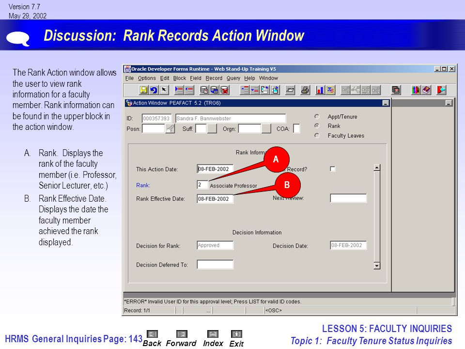 HRMS General InquiriesPage: 143 Version 7.7 May 29, 2002 BackForwardIndex Exit Discussion: Rank Records Action Window The Rank Action window allows the user to view rank information for a faculty member.