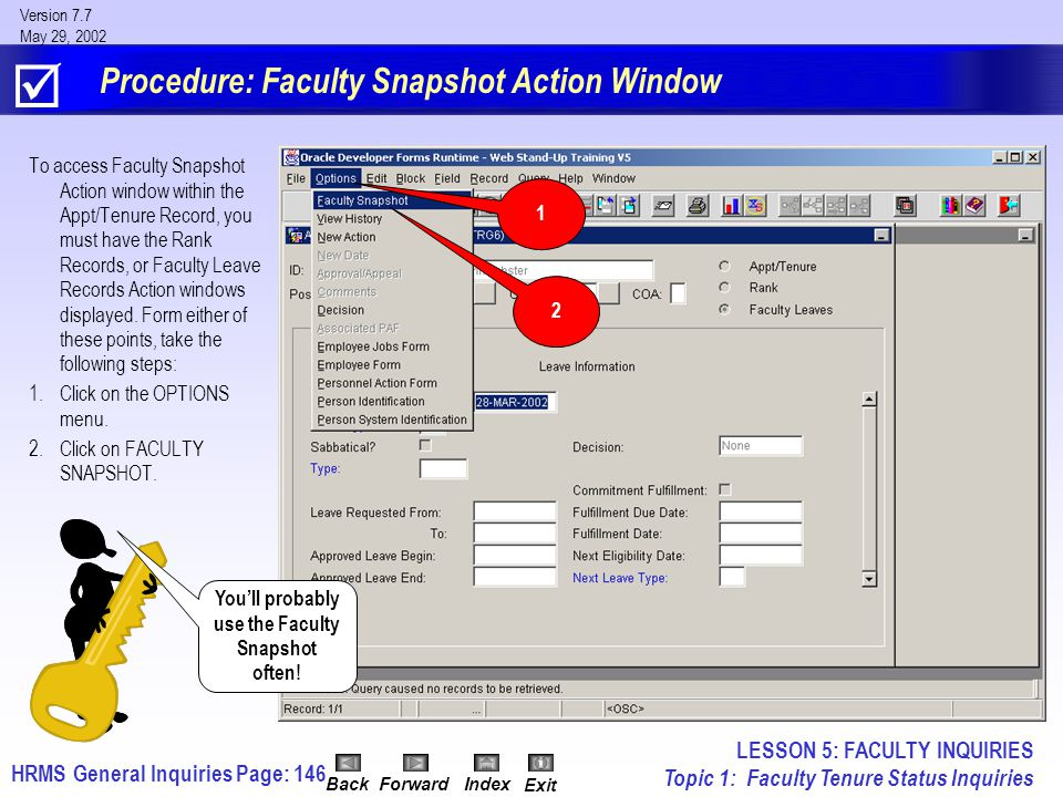 HRMS General InquiriesPage: 146 Version 7.7 May 29, 2002 BackForwardIndex Exit Procedure: Faculty Snapshot Action Window To access Faculty Snapshot Action window within the Appt/Tenure Record, you must have the Rank Records, or Faculty Leave Records Action windows displayed.