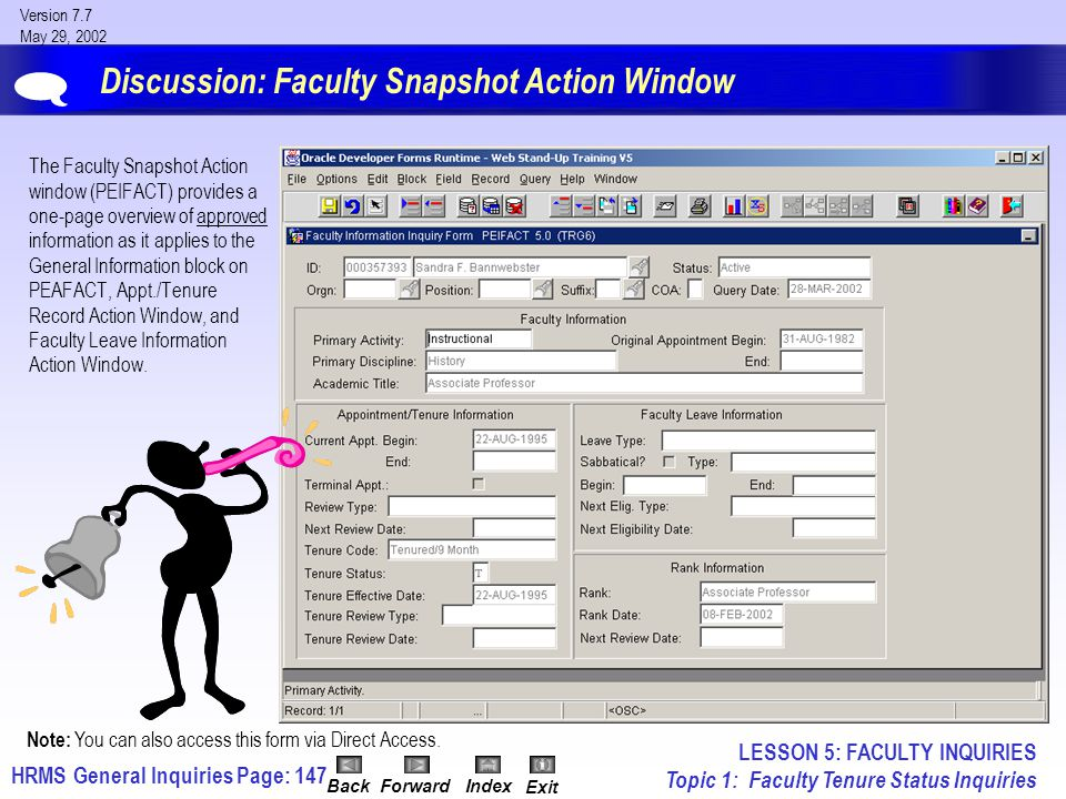 HRMS General InquiriesPage: 147 Version 7.7 May 29, 2002 BackForwardIndex Exit Discussion: Faculty Snapshot Action Window The Faculty Snapshot Action window (PEIFACT) provides a one-page overview of approved information as it applies to the General Information block on PEAFACT, Appt./Tenure Record Action Window, and Faculty Leave Information Action Window.