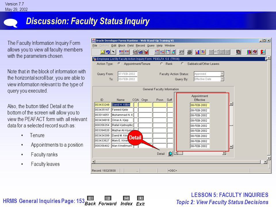 HRMS General InquiriesPage: 153 Version 7.7 May 29, 2002 BackForwardIndex Exit Discussion: Faculty Status Inquiry The Faculty Information Inquiry Form allows you to view all faculty members with the parameters chosen.