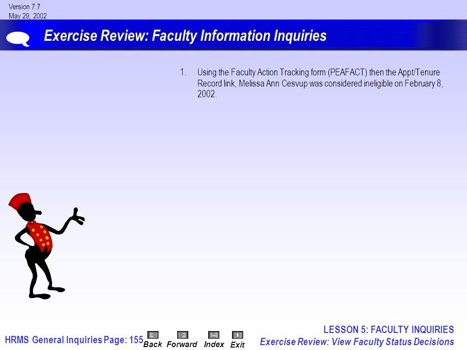 HRMS General InquiriesPage: 155 Version 7.7 May 29, 2002 BackForwardIndex Exit Exercise Review: Faculty Information Inquiries 1.Using the Faculty Action Tracking form (PEAFACT) then the Appt/Tenure Record link, Melissa Ann Cesvup was considered ineligible on February 8, 2002.