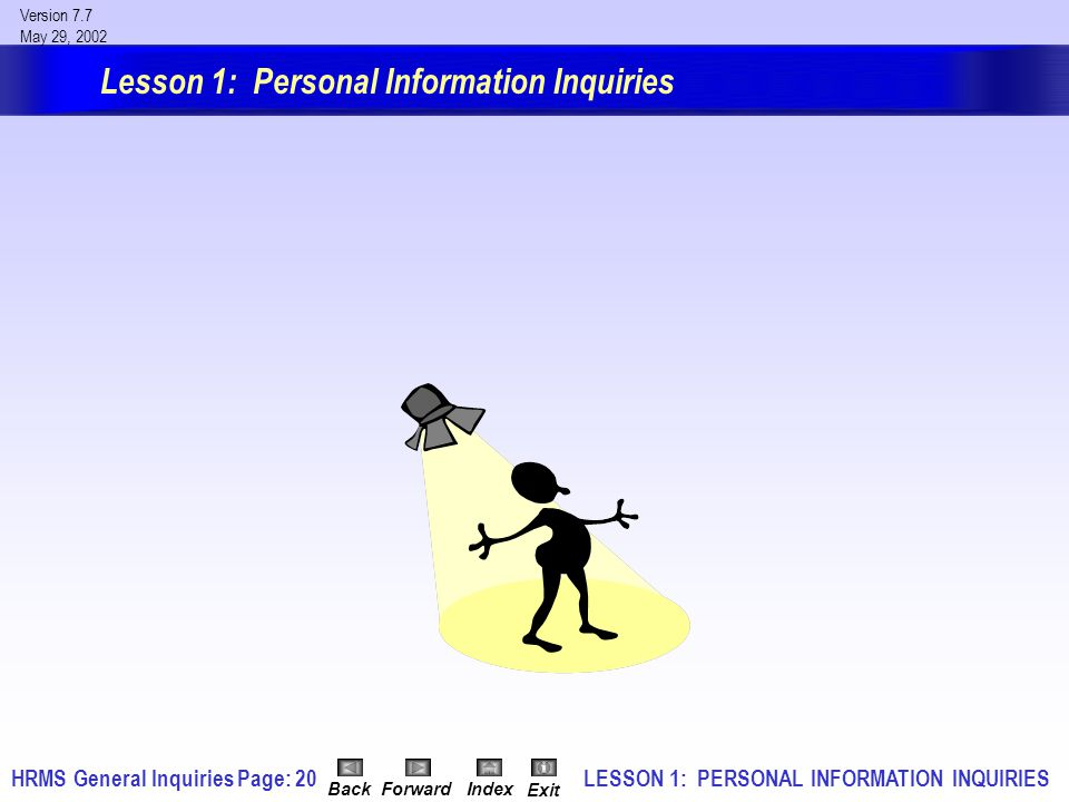 HRMS General InquiriesPage: 20 Version 7.7 May 29, 2002 BackForwardIndex Exit Lesson 1: Personal Information Inquiries LESSON 1: PERSONAL INFORMATION INQUIRIES
