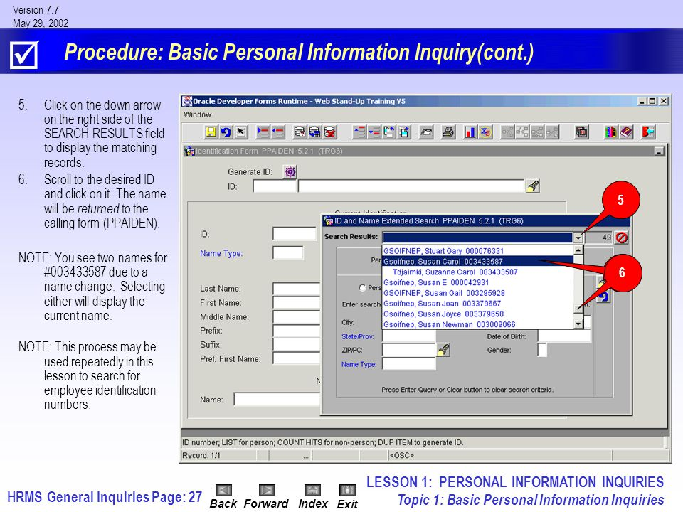 HRMS General InquiriesPage: 27 Version 7.7 May 29, 2002 BackForwardIndex Exit Procedure: Basic Personal Information Inquiry(cont.) 5.Click on the down arrow on the right side of the SEARCH RESULTS field to display the matching records.