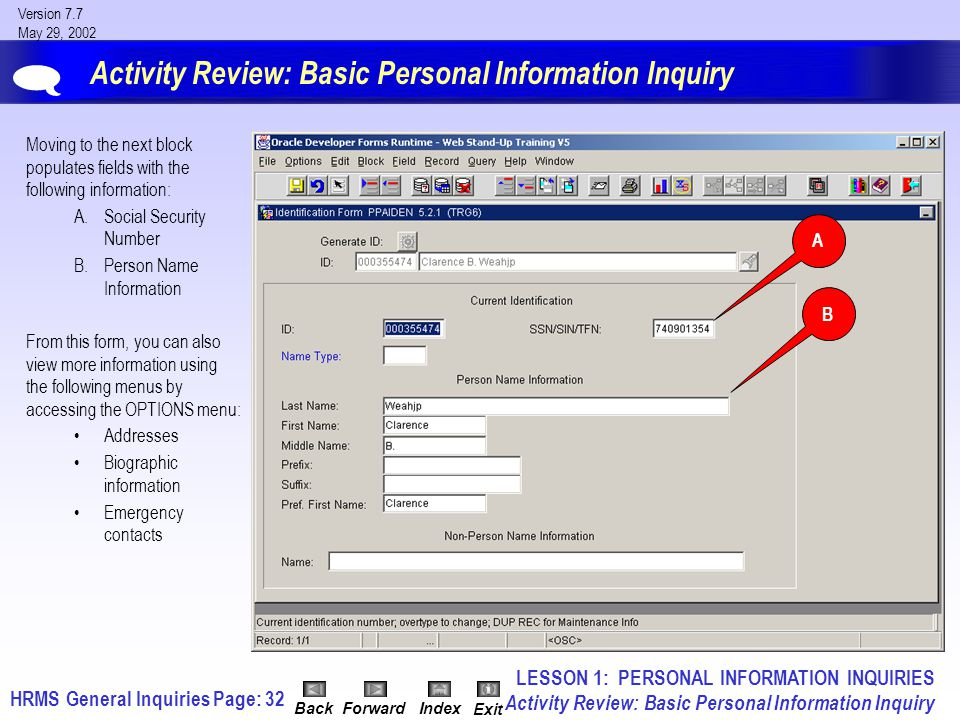 HRMS General InquiriesPage: 32 Version 7.7 May 29, 2002 BackForwardIndex Exit Activity Review: Basic Personal Information Inquiry Moving to the next block populates fields with the following information: A.Social Security Number B.Person Name Information From this form, you can also view more information using the following menus by accessing the OPTIONS menu: Addresses Biographic information Emergency contacts  LESSON 1: PERSONAL INFORMATION INQUIRIES Activity Review: Basic Personal Information Inquiry A B