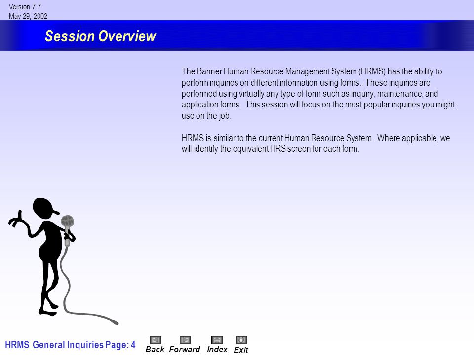 HRMS General InquiriesPage: 4 Version 7.7 May 29, 2002 BackForwardIndex Exit Session Overview The Banner Human Resource Management System (HRMS) has the ability to perform inquiries on different information using forms.