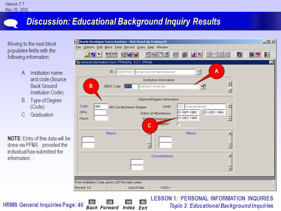 HRMS General InquiriesPage: 40 Version 7.7 May 29, 2002 BackForwardIndex Exit Discussion: Educational Background Inquiry Results Moving to the next block populates fields with the following information: A.Institution name and code (Source Back Ground Institution Code) B.Type of Degree (Code) C.Graduation NOTE: Entry of this data will be done via PP&R…provided the individual has submitted the information.