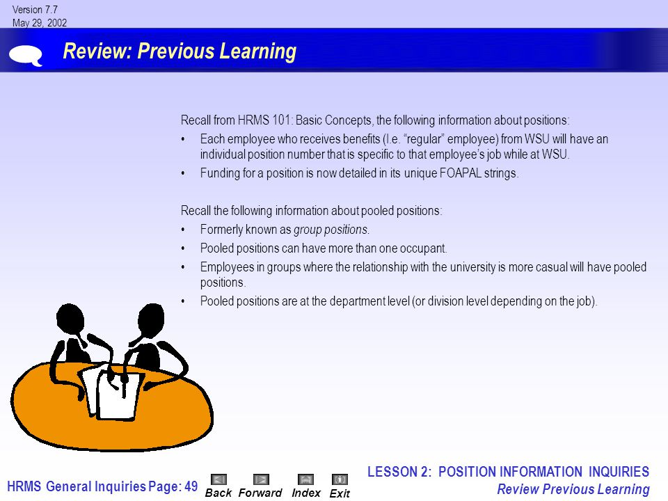 HRMS General InquiriesPage: 49 Version 7.7 May 29, 2002 BackForwardIndex Exit Review: Previous Learning Recall from HRMS 101: Basic Concepts, the following information about positions: Each employee who receives benefits (I.e.