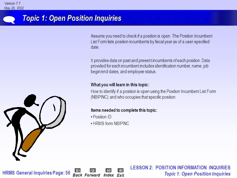 HRMS General InquiriesPage: 50 Version 7.7 May 29, 2002 BackForwardIndex Exit Topic 1: Open Position Inquiries Assume you need to check if a position is open.