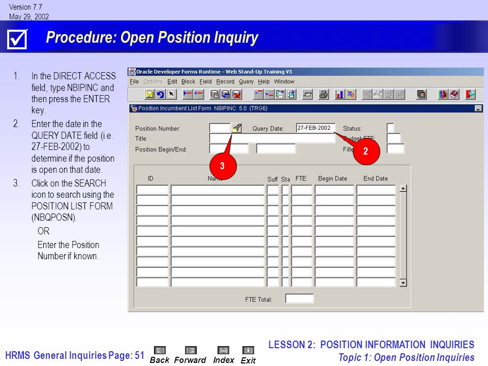 HRMS General InquiriesPage: 51 Version 7.7 May 29, 2002 BackForwardIndex Exit Procedure: Open Position Inquiry 1.In the DIRECT ACCESS field, type NBIPINC and then press the ENTER key.