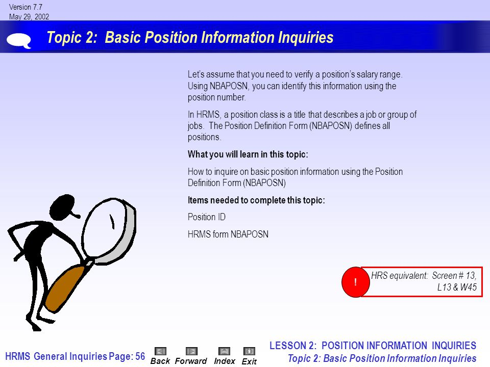 HRMS General InquiriesPage: 56 Version 7.7 May 29, 2002 BackForwardIndex Exit Topic 2: Basic Position Information Inquiries Let's assume that you need to verify a position's salary range.