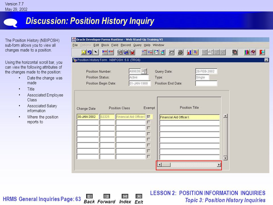 HRMS General InquiriesPage: 63 Version 7.7 May 29, 2002 BackForwardIndex Exit Discussion: Position History Inquiry The Position History (NBIPOSH) sub-form allows you to view all changes made to a position.