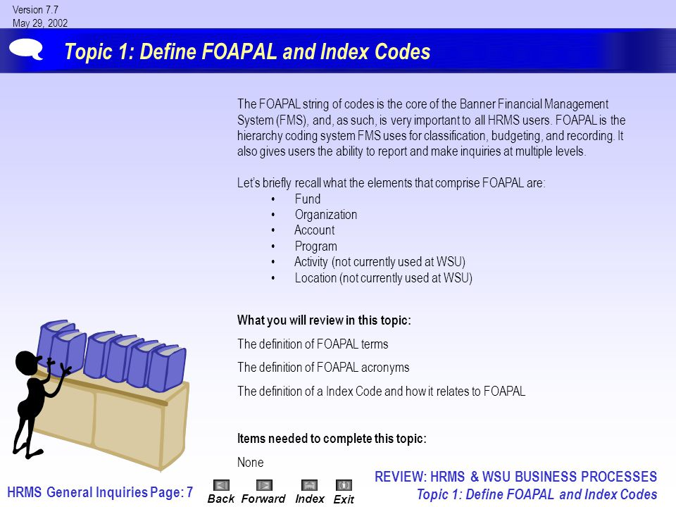 HRMS General InquiriesPage: 8 Version 7.7 May 29, 2002 BackForwardIndex Exit Discussion: Define FOAPAL Terms Fund identifies the source from which the money is being drawn.