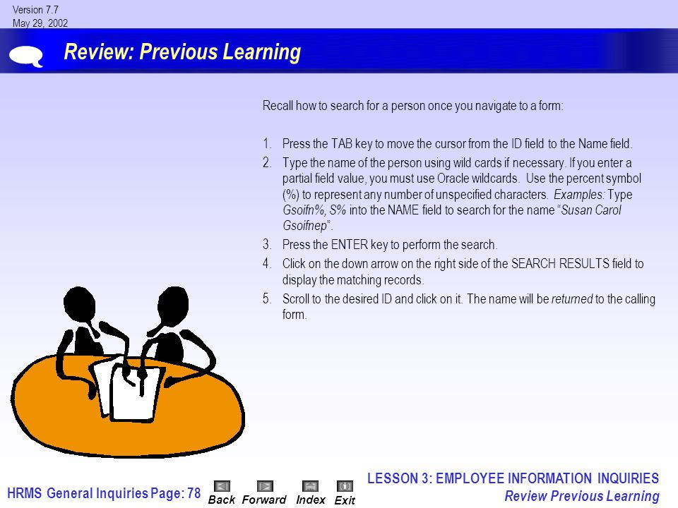 HRMS General InquiriesPage: 78 Version 7.7 May 29, 2002 BackForwardIndex Exit Review: Previous Learning Recall how to search for a person once you navigate to a form: 1.Press the TAB key to move the cursor from the ID field to the Name field.