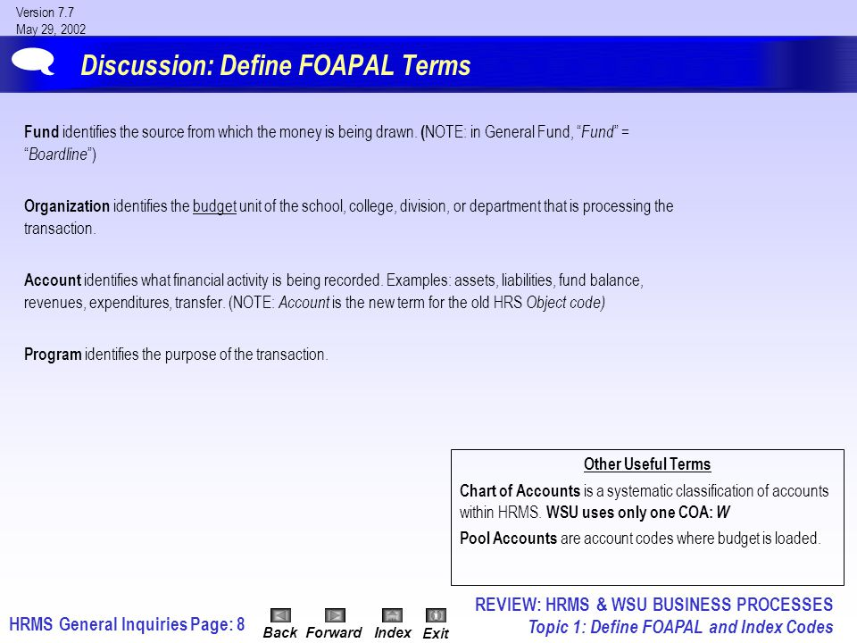 HRMS General InquiriesPage: 9 Version 7.7 May 29, 2002 BackForwardIndex Exit Discussion: Define the FOAPAL Acronyms AcronymCOAFOAPAL ElementChart of Accounts FundOrgani- zation AccountProgramActivityLocation Identifies Where the money is drawn from Budget unit of the School, College, Division, or Department processing the transaction What financial activity is being recorded Purpose of the transaction N/APhysical Location Maximum # of Characters per Field 1666666  REVIEW: HRMS & WSU BUSINESS PROCESSES Topic 1: Define FOAPAL and Index Codes
