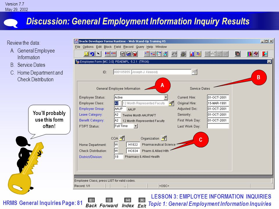 HRMS General InquiriesPage: 81 Version 7.7 May 29, 2002 BackForwardIndex Exit Discussion: General Employment Information Inquiry Results Review the data: A.General Employee Information B.Service Dates C.Home Department and Check Distribution A C B LESSON 3: EMPLOYEE INFORMATION INQUIRIES Topic 1: General Employment Information Inquiries  You'll probably use this form often!
