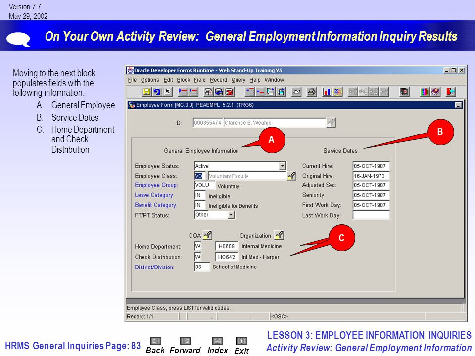 HRMS General InquiriesPage: 83 Version 7.7 May 29, 2002 BackForwardIndex Exit On Your Own Activity Review: General Employment Information Inquiry Results Moving to the next block populates fields with the following information: A.General Employee B.Service Dates C.Home Department and Check Distribution  LESSON 3: EMPLOYEE INFORMATION INQUIRIES Activity Review: General Employment Information A B C