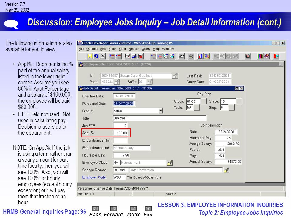 HRMS General InquiriesPage: 96 Version 7.7 May 29, 2002 BackForwardIndex Exit Discussion: Employee Jobs Inquiry – Job Detail Information (cont.) The following information is also available for you to view: Appt%: Represents the % paid of the annual salary listed in the lower right corner.