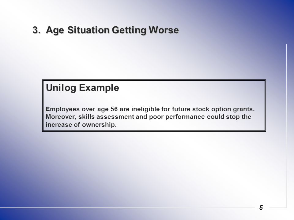 5 3. Age Situation Getting Worse Unilog Example Employees over age 56 are ineligible for future stock option grants. Moreover, skills assessment and p